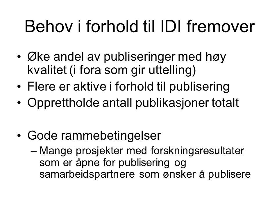 Behov i forhold til IDI fremover Øke andel av publiseringer med høy kvalitet (i fora som gir uttelling) Flere er aktive i forhold til publisering Opprettholde antall publikasjoner totalt Gode rammebetingelser –Mange prosjekter med forskningsresultater som er åpne for publisering og samarbeidspartnere som ønsker å publisere
