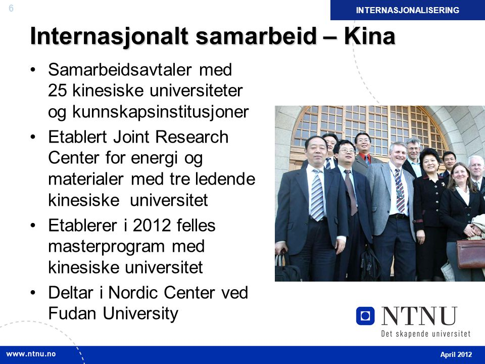 6 Internasjonalt samarbeid – Kina Samarbeidsavtaler med 25 kinesiske universiteter og kunnskapsinstitusjoner Etablert Joint Research Center for energi og materialer med tre ledende kinesiske universitet Etablerer i 2012 felles masterprogram med kinesiske universitet Deltar i Nordic Center ved Fudan University INTERNASJONALISERING April 2012