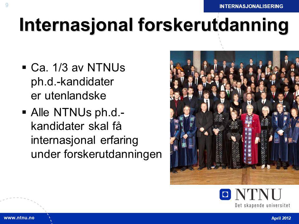 9 Internasjonal forskerutdanning  Ca. 1/3 av NTNUs ph.d.-kandidater er utenlandske  Alle NTNUs ph.d.- kandidater skal få internasjonal erfaring unde