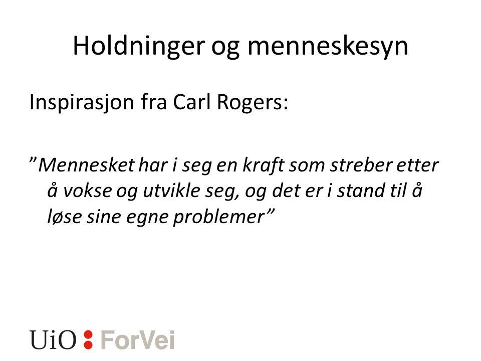 Holdninger og menneskesyn Inspirasjon fra Carl Rogers: Mennesket har i seg en kraft som streber etter å vokse og utvikle seg, og det er i stand til å løse sine egne problemer