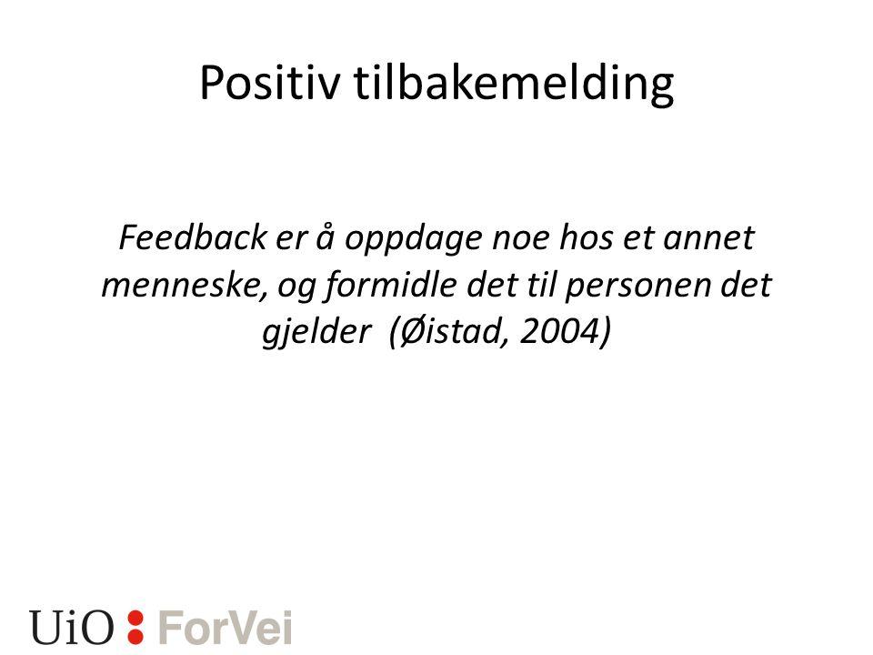 Positiv tilbakemelding Feedback er å oppdage noe hos et annet menneske, og formidle det til personen det gjelder (Øistad, 2004)