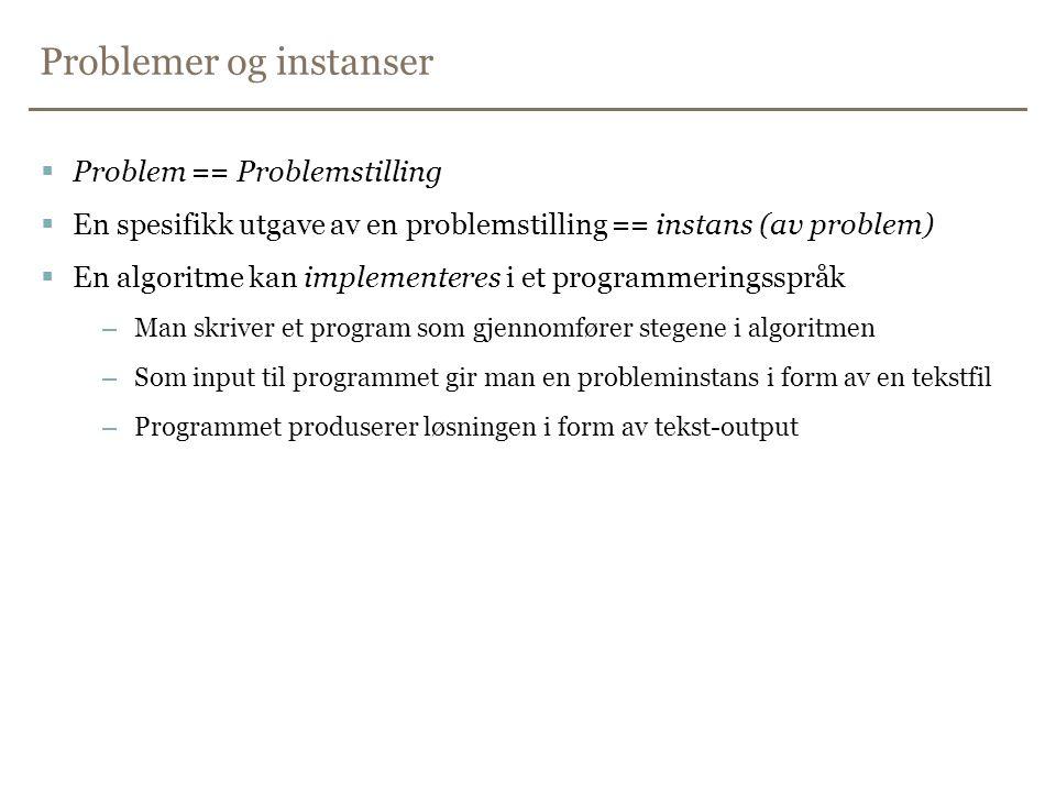 Problemer og instanser  Problem == Problemstilling  En spesifikk utgave av en problemstilling == instans (av problem)  En algoritme kan implementeres i et programmeringsspråk –Man skriver et program som gjennomfører stegene i algoritmen –Som input til programmet gir man en probleminstans i form av en tekstfil –Programmet produserer løsningen i form av tekst-output