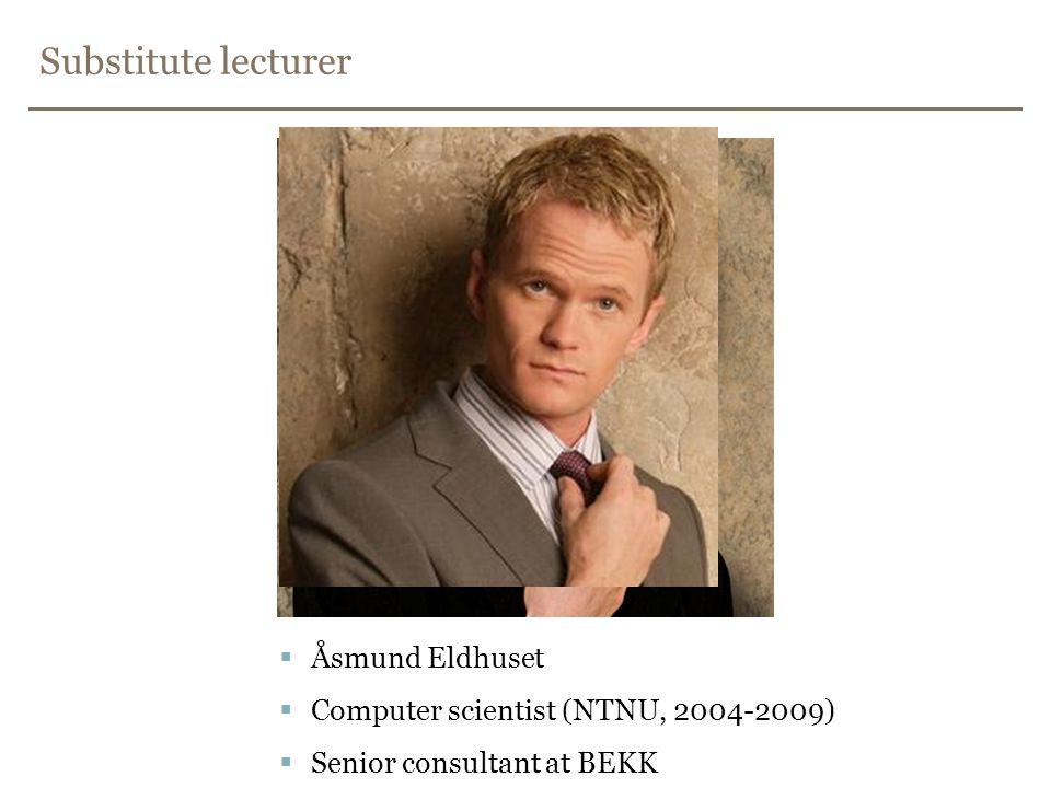 Substitute lecturer  Åsmund Eldhuset  Computer scientist (NTNU, 2004-2009)  Senior consultant at BEKK