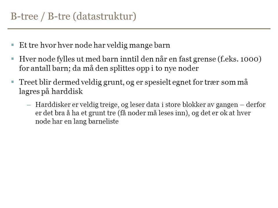 B-tree / B-tre (datastruktur)  Et tre hvor hver node har veldig mange barn  Hver node fylles ut med barn inntil den når en fast grense (f.eks. 1000)