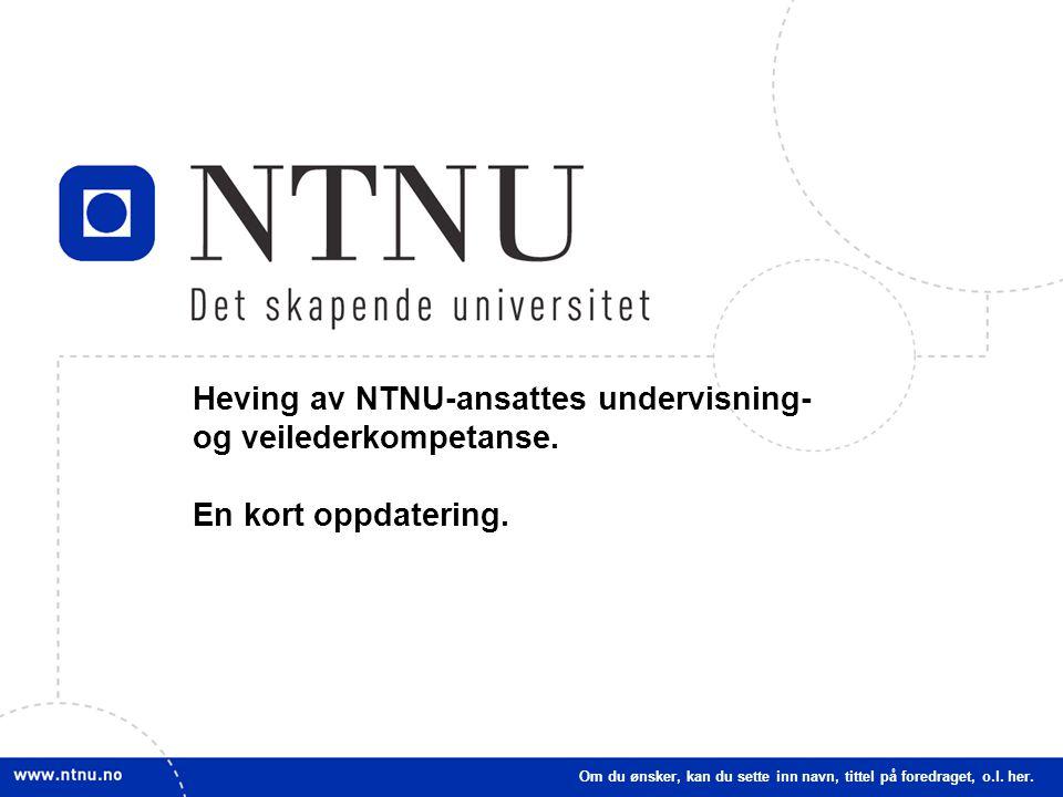 1 Heving av NTNU-ansattes undervisning- og veilederkompetanse. En kort oppdatering. Om du ønsker, kan du sette inn navn, tittel på foredraget, o.l. he