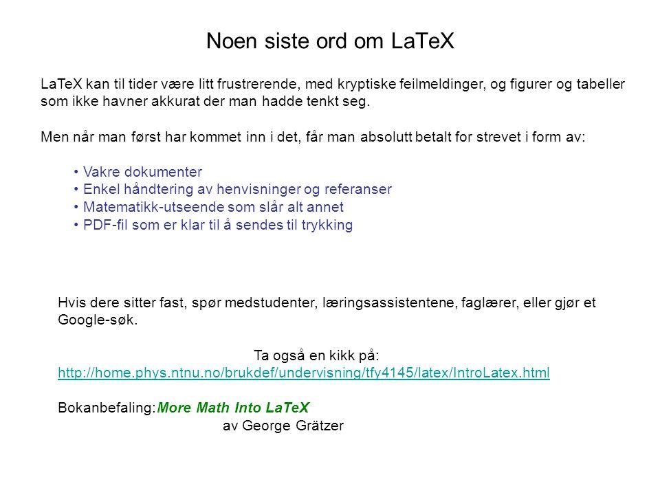 Noen siste ord om LaTeX LaTeX kan til tider være litt frustrerende, med kryptiske feilmeldinger, og figurer og tabeller som ikke havner akkurat der man hadde tenkt seg.