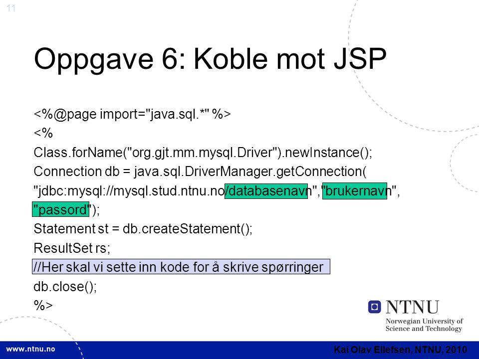 11 Oppgave 6: Koble mot JSP <% Class.forName( org.gjt.mm.mysql.Driver ).newInstance(); Connection db = java.sql.DriverManager.getConnection( jdbc:mysql://mysql.stud.ntnu.no/databasenavn , brukernavn , passord ); Statement st = db.createStatement(); ResultSet rs; //Her skal vi sette inn kode for å skrive spørringer db.close(); %> Kai Olav Ellefsen, NTNU, 2010