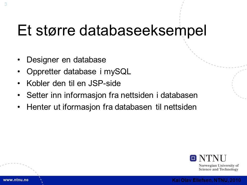 3 Et større databaseeksempel Designer en database Oppretter database i mySQL Kobler den til en JSP-side Setter inn informasjon fra nettsiden i databasen Henter ut iformasjon fra databasen til nettsiden Kai Olav Ellefsen, NTNU, 2010