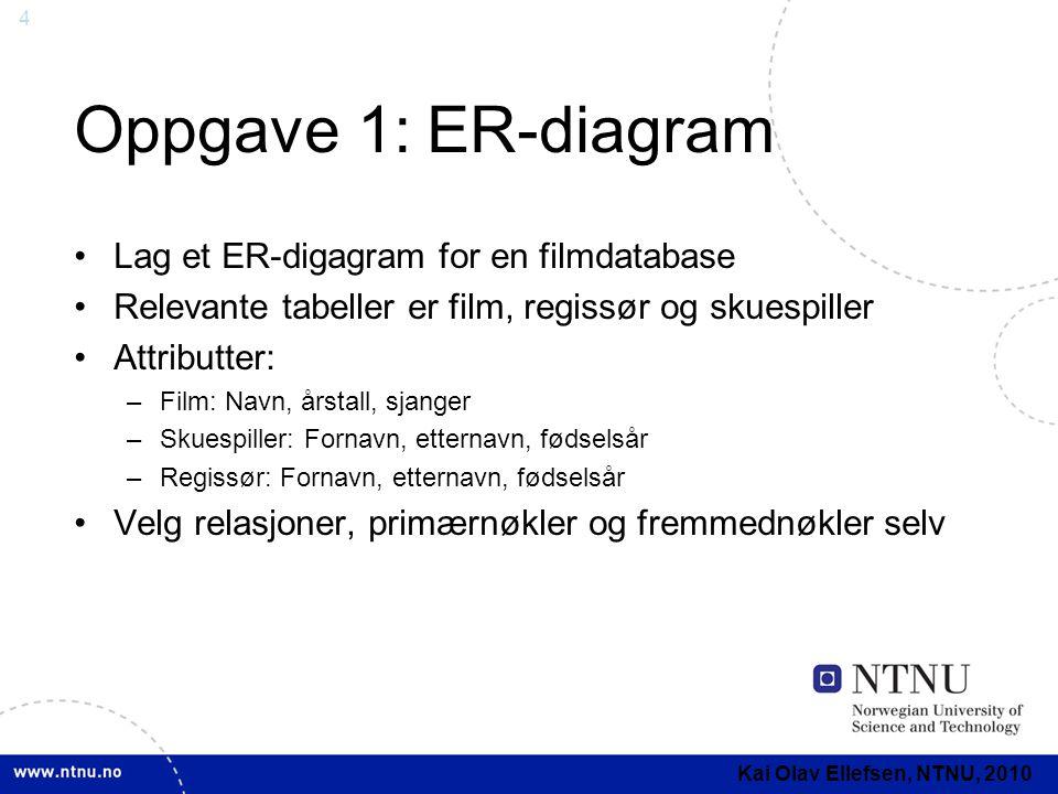 4 Oppgave 1: ER-diagram Lag et ER-digagram for en filmdatabase Relevante tabeller er film, regissør og skuespiller Attributter: –Film: Navn, årstall, sjanger –Skuespiller: Fornavn, etternavn, fødselsår –Regissør: Fornavn, etternavn, fødselsår Velg relasjoner, primærnøkler og fremmednøkler selv Kai Olav Ellefsen, NTNU, 2010