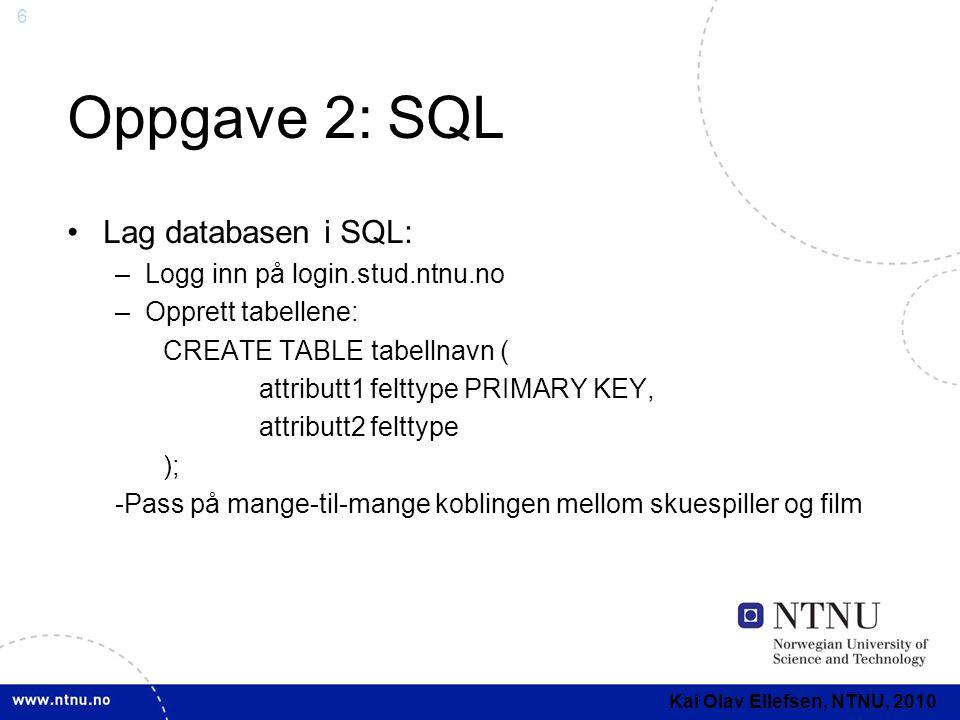 6 Oppgave 2: SQL Lag databasen i SQL: –Logg inn på login.stud.ntnu.no –Opprett tabellene: CREATE TABLE tabellnavn ( attributt1 felttype PRIMARY KEY, attributt2 felttype ); -Pass på mange-til-mange koblingen mellom skuespiller og film Kai Olav Ellefsen, NTNU, 2010