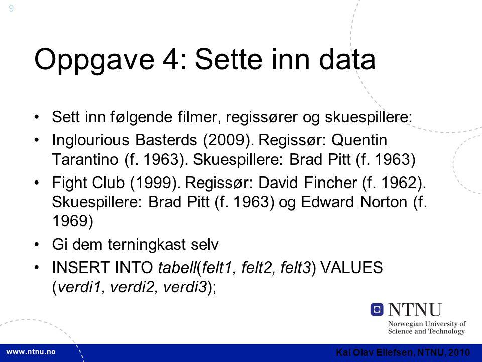 9 Oppgave 4: Sette inn data Sett inn følgende filmer, regissører og skuespillere: Inglourious Basterds (2009). Regissør: Quentin Tarantino (f. 1963).