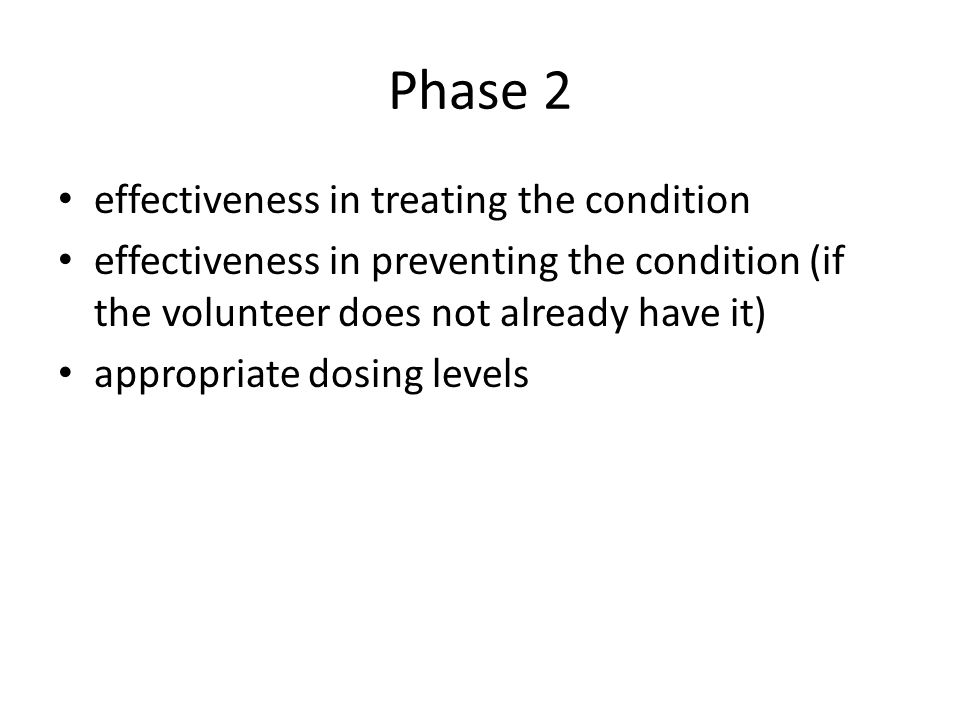 Phase 3 demonstrate the safety and effectiveness of the new medicine or vaccine in the typical patient likely to use it confirm effective dosing levels identify side effects or reasons why the treatment should not be given to people with the condition in question (known as 'contraindications') build knowledge of the benefits of the medicine or vaccine and compare them with any risks compare results against any currently achieved by existing treatments