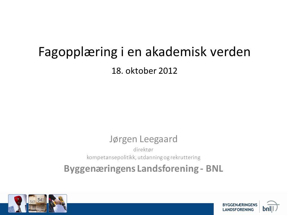 Fagopplæring i en akademisk verden 18. oktober 2012 Jørgen Leegaard direktør kompetansepolitikk, utdanning og rekruttering Byggenæringens Landsforenin