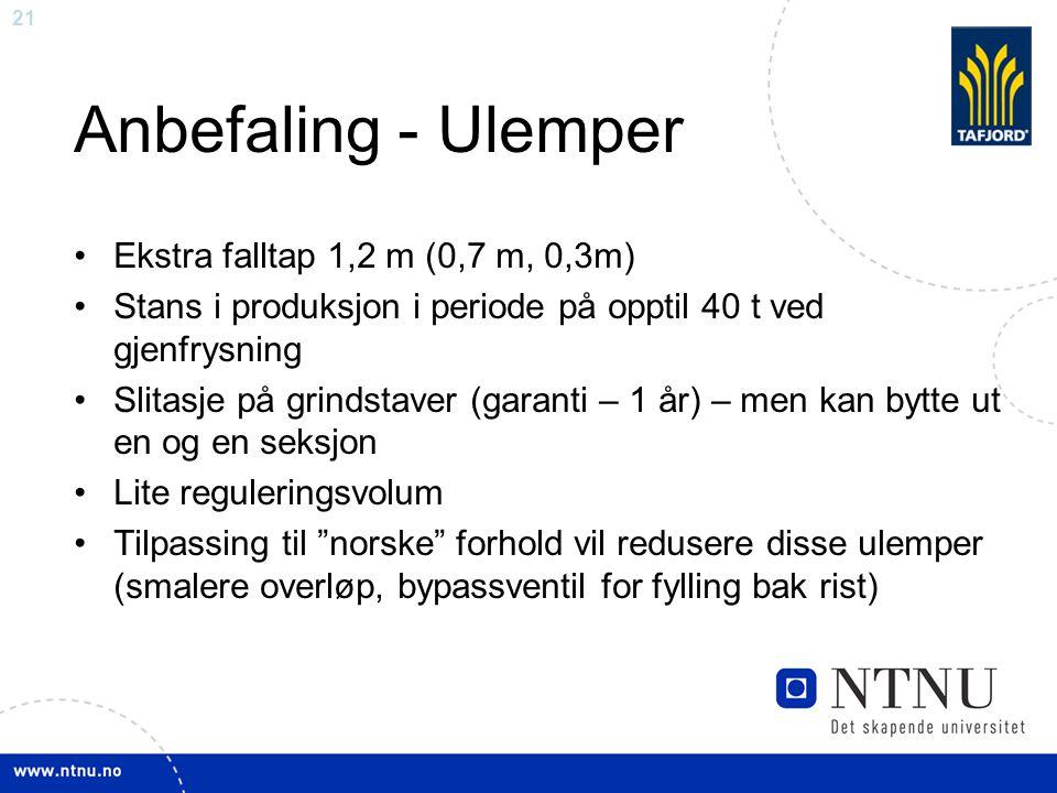 21 Anbefaling - Ulemper Ekstra falltap 1,2 m (0,7 m, 0,3m) Stans i produksjon i periode på opptil 40 t ved gjenfrysning Slitasje på grindstaver (garan