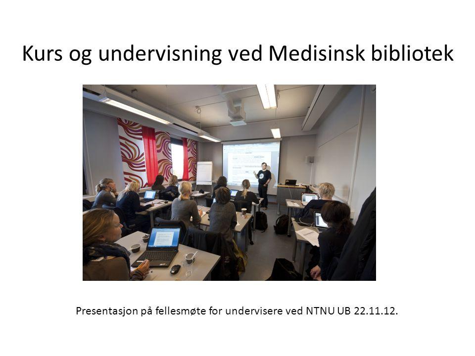 Kurs og undervisning ved Medisinsk bibliotek Presentasjon på fellesmøte for undervisere ved NTNU UB 22.11.12.
