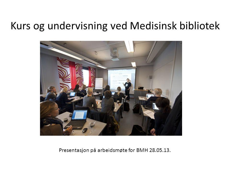 Kurs og undervisning ved Medisinsk bibliotek Presentasjon på arbeidsmøte for BMH 28.05.13.