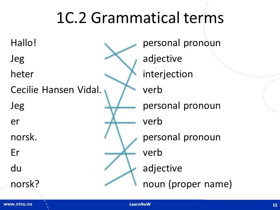 LearnNoW 1C.2 Grammatical terms Hallo! Jeg heter Cecilie Hansen Vidal. Jeg er norsk. Er du norsk? personal pronoun adjective interjection verb persona