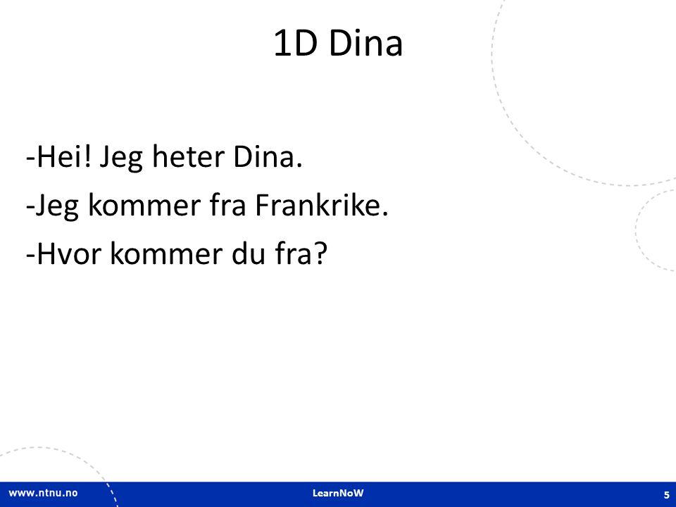 LearnNoW 1D Dina -Hei! Jeg heter Dina. -Jeg kommer fra Frankrike. -Hvor kommer du fra? 5