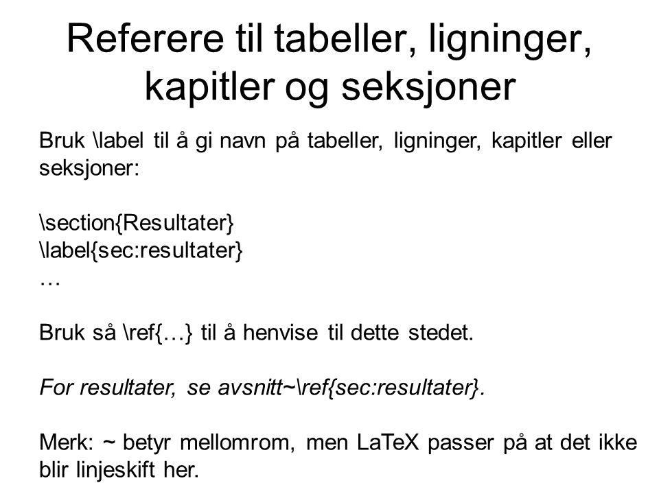 Referere til tabeller, ligninger, kapitler og seksjoner Bruk \label til å gi navn på tabeller, ligninger, kapitler eller seksjoner: \section{Resultate