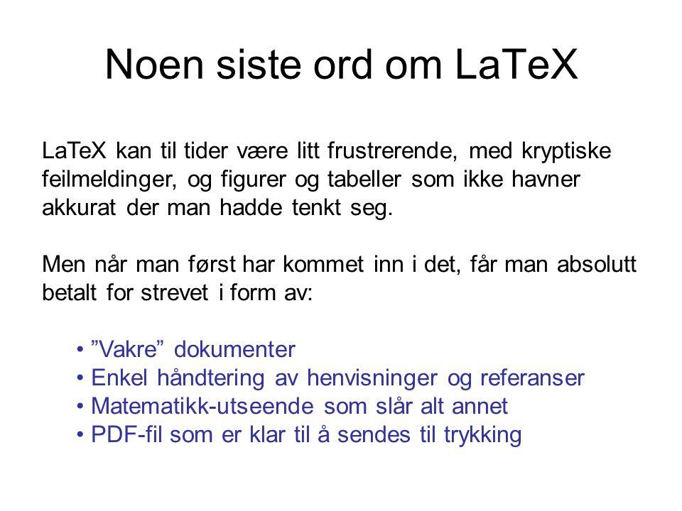 Noen siste ord om LaTeX LaTeX kan til tider være litt frustrerende, med kryptiske feilmeldinger, og figurer og tabeller som ikke havner akkurat der ma