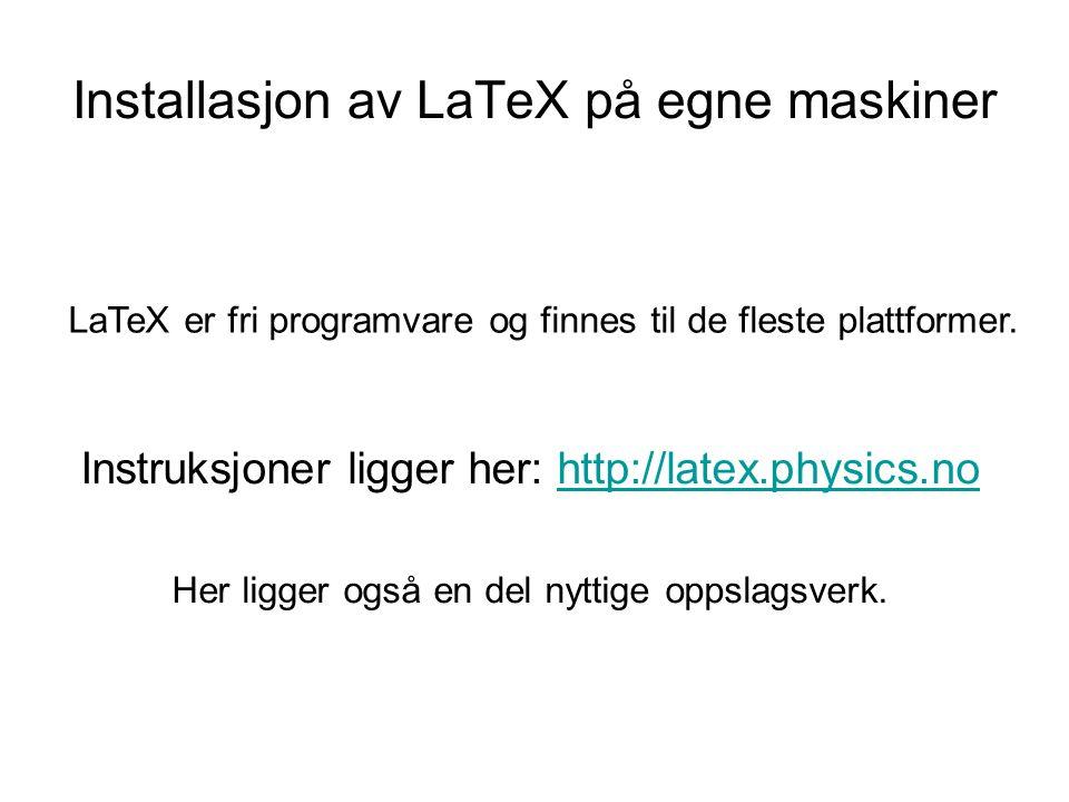 Installasjon av LaTeX på egne maskiner Instruksjoner ligger her: http://latex.physics.nohttp://latex.physics.no Her ligger også en del nyttige oppslag