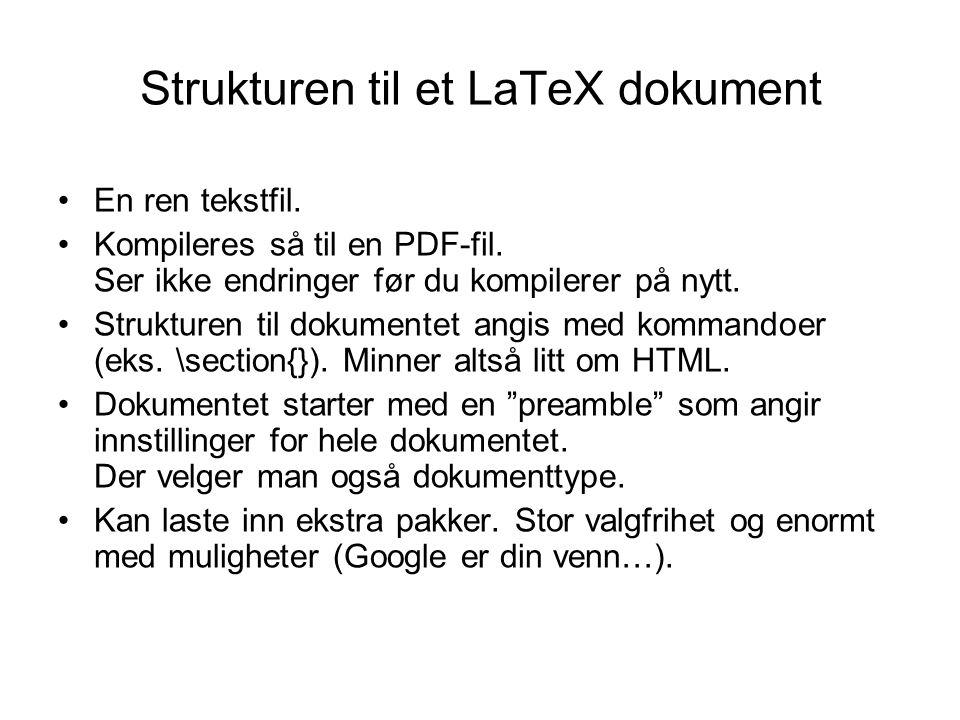 Strukturen til et LaTeX dokument En ren tekstfil. Kompileres så til en PDF-fil. Ser ikke endringer før du kompilerer på nytt. Strukturen til dokumente