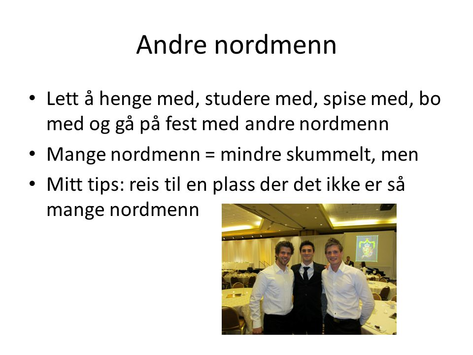 Andre nordmenn Lett å henge med, studere med, spise med, bo med og gå på fest med andre nordmenn Mange nordmenn = mindre skummelt, men Mitt tips: reis