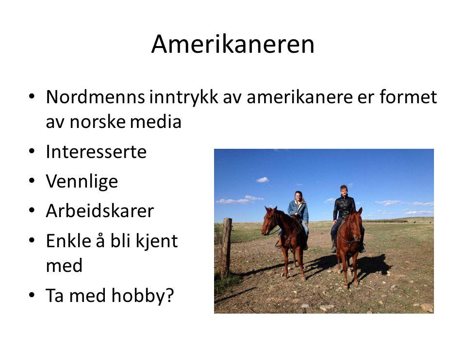 Amerikaneren Nordmenns inntrykk av amerikanere er formet av norske media Interesserte Vennlige Arbeidskarer Enkle å bli kjent med Ta med hobby?