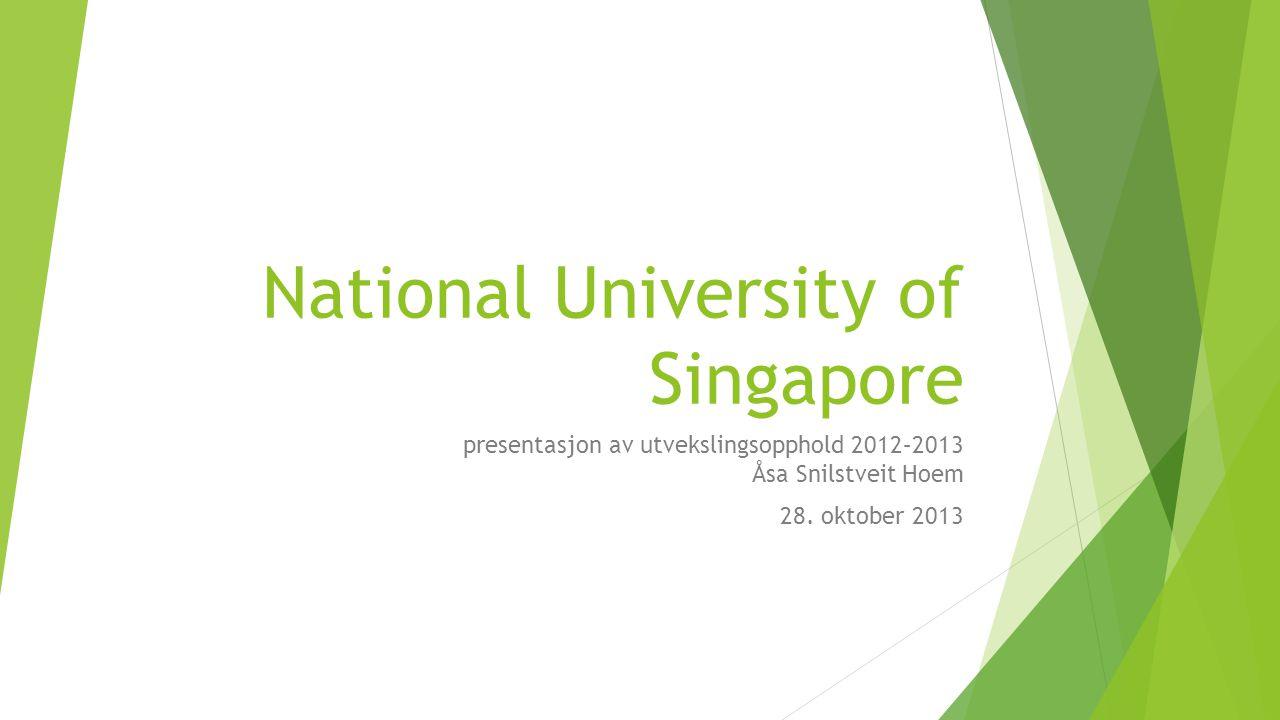 National University of Singapore presentasjon av utvekslingsopphold 2012–2013 Åsa Snilstveit Hoem 28. oktober 2013