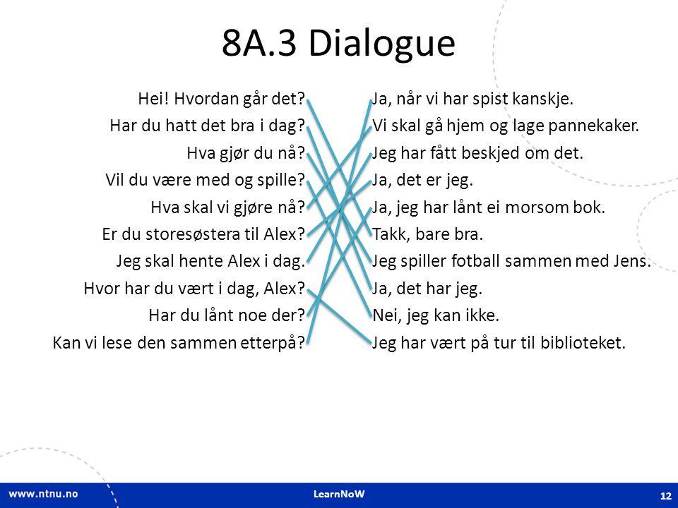 LearnNoW 8A.3 Dialogue Hei! Hvordan går det? Har du hatt det bra i dag? Hva gjør du nå? Vil du være med og spille? Hva skal vi gjøre nå? Er du storesø