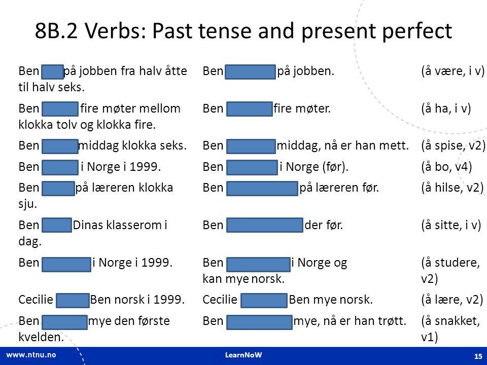 LearnNoW 8B.2 Verbs: Past tense and present perfect Ben var på jobben fra halv åtte til halv seks. Ben har vært på jobben.(å være, i v) Ben hadde fire