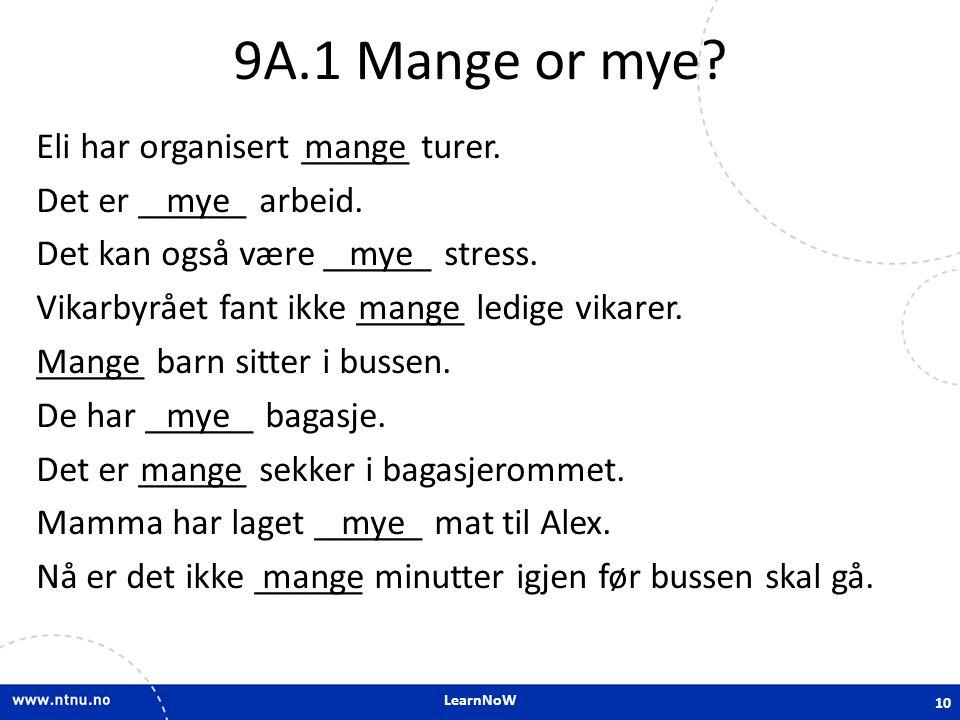 LearnNoW 9A.1 Mange or mye? Eli har organisert ______ turer. Det er ______ arbeid. Det kan også være ______ stress. Vikarbyrået fant ikke ______ ledig