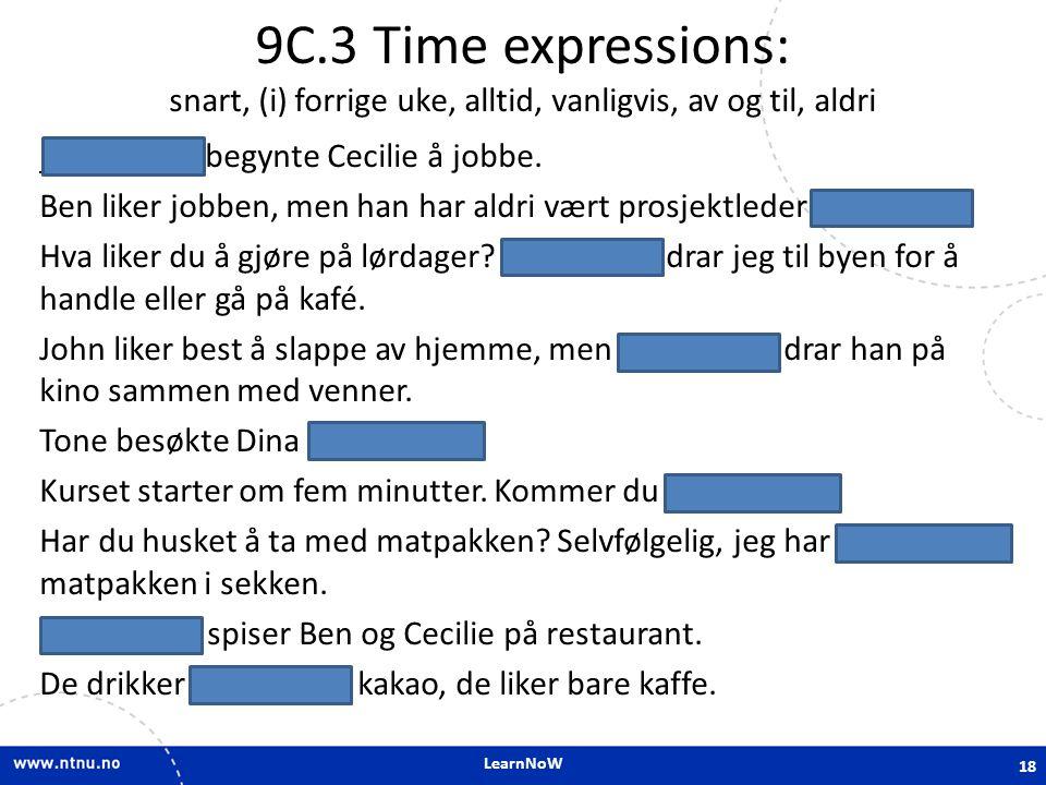 LearnNoW 9C.3 Time expressions: snart, (i) forrige uke, alltid, vanligvis, av og til, aldri Forrige uke begynte Cecilie å jobbe. Ben liker jobben, men