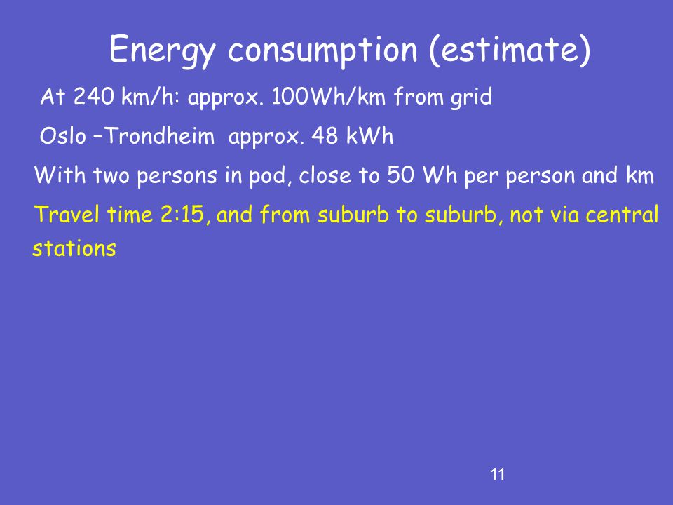 11 Energy consumption (estimate) At 240 km/h: approx. 100Wh/km from grid Oslo –Trondheim approx. 48 kWh With two persons in pod, close to 50 Wh per pe