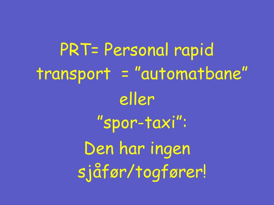 PRT= Personal rapid transport = automatbane eller spor-taxi : Den har ingen sjåfør/togfører!