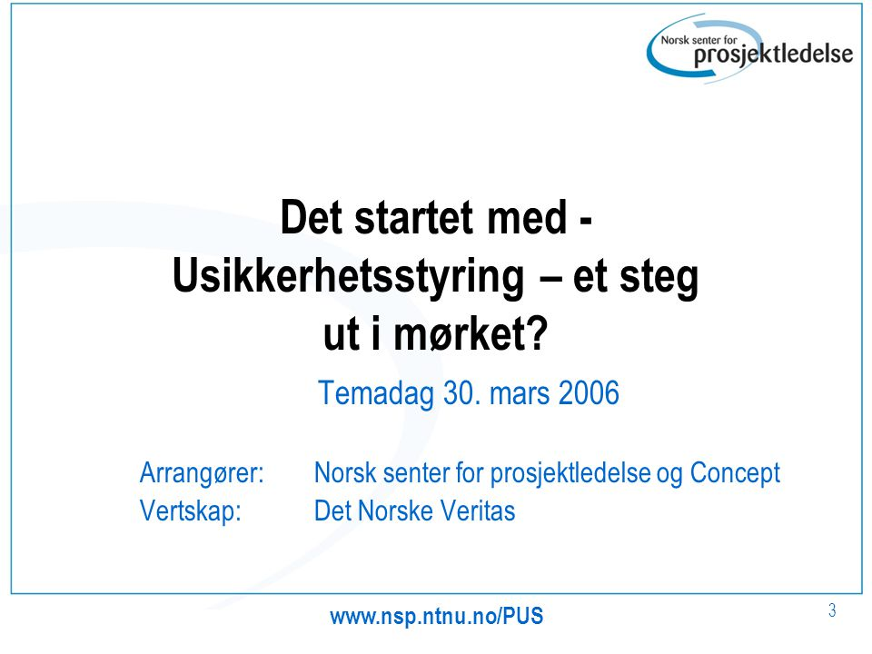3 Det startet med - Usikkerhetsstyring – et steg ut i mørket? Temadag 30. mars 2006 Arrangører: Norsk senter for prosjektledelse og Concept Vertskap: