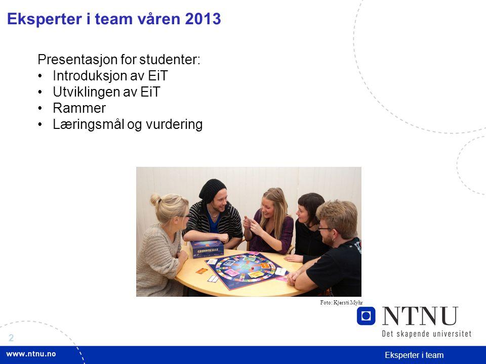 2 Eksperter i team Eksperter i team våren 2013 Presentasjon for studenter: Introduksjon av EiT Utviklingen av EiT Rammer Læringsmål og vurdering Foto: