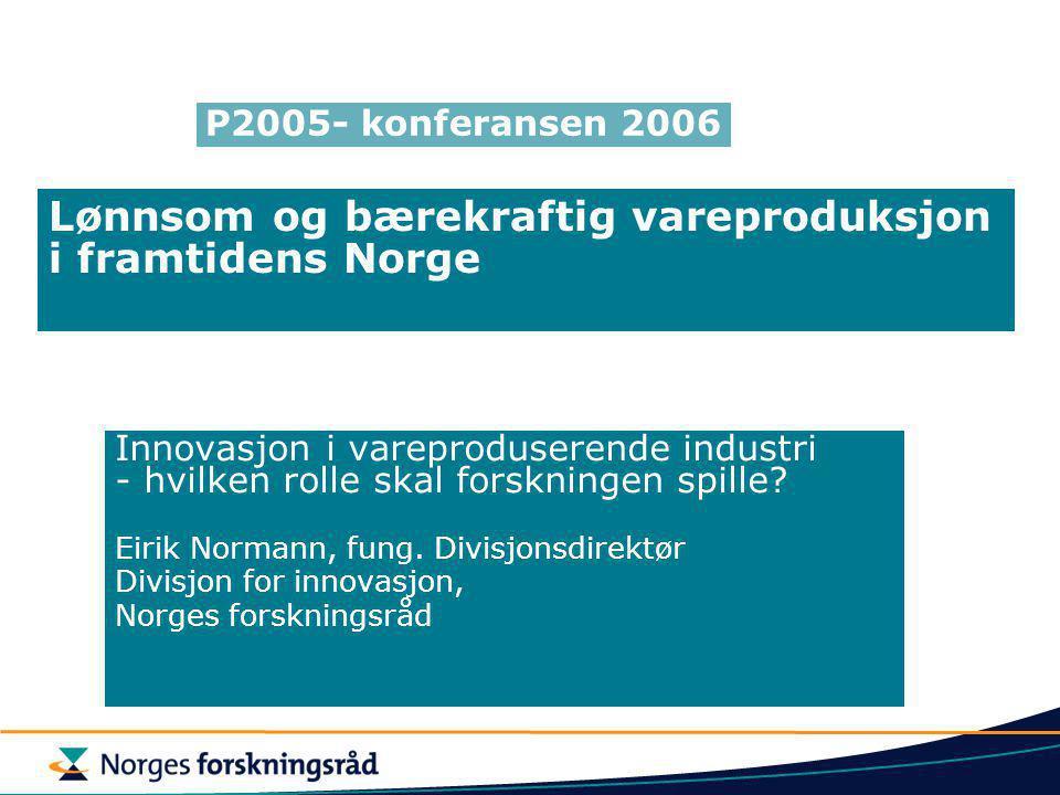 Lønnsom og bærekraftig vareproduksjon i framtidens Norge Innovasjon i vareproduserende industri - hvilken rolle skal forskningen spille.