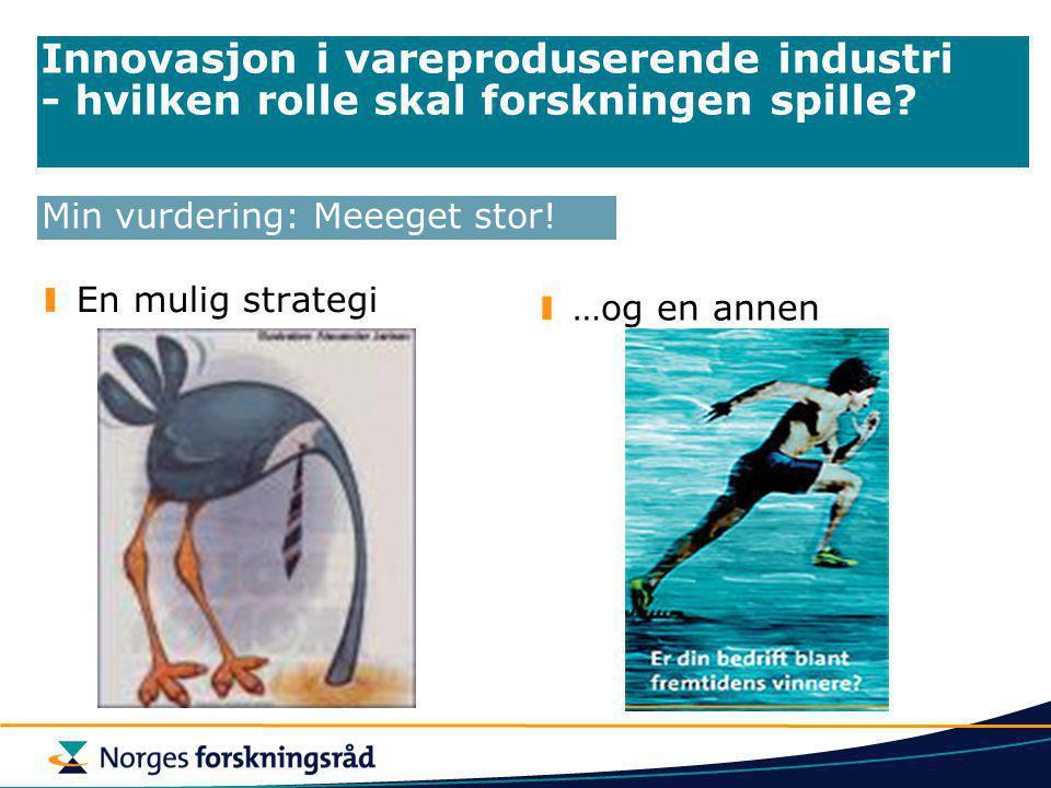 Innovasjon i vareproduserende industri - hvilken rolle skal forskningen spille? En mulig strategi …og en annen Min vurdering: Meeeget stor!