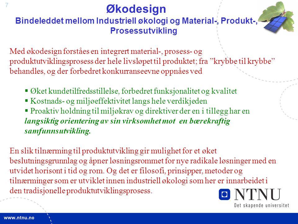 7 Økodesign Bindeleddet mellom Industriell økologi og Material-, Produkt-, Prosessutvikling Med økodesign forståes en integrert material-, prosess- og