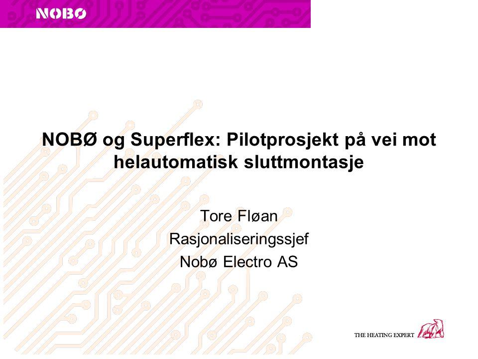 NOBØ og Superflex: Pilotprosjekt på vei mot helautomatisk sluttmontasje Tore Fløan Rasjonaliseringssjef Nobø Electro AS