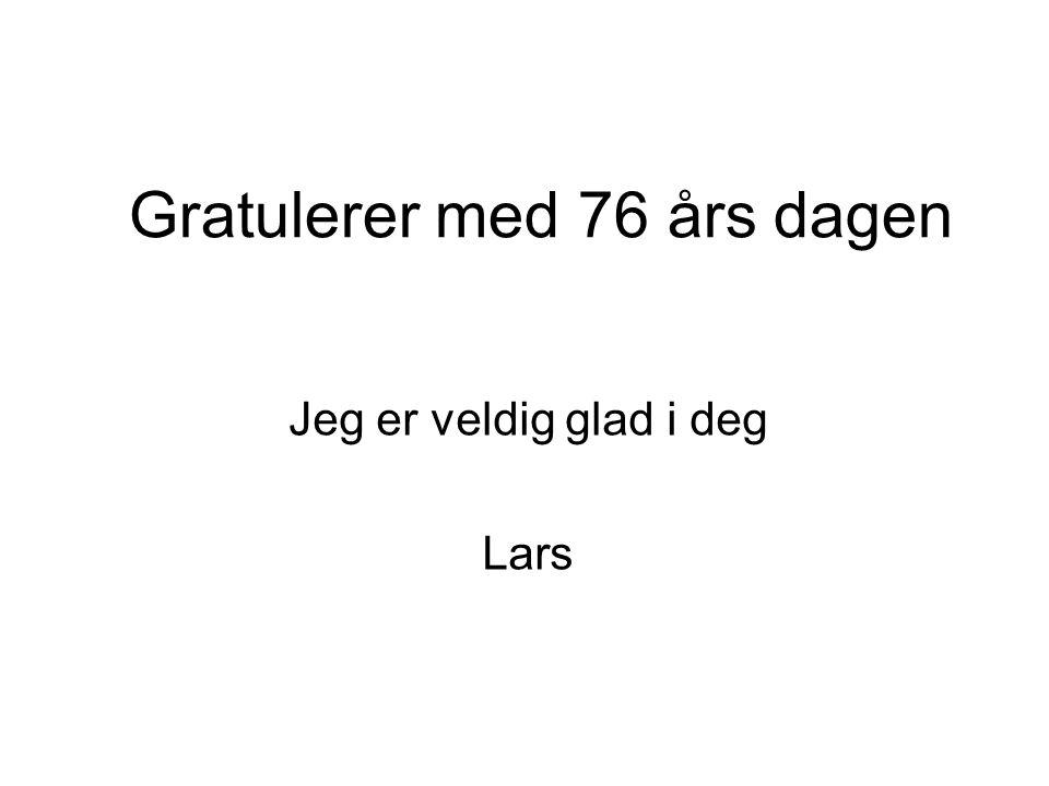 Gratulerer med 76 års dagen Jeg er veldig glad i deg Lars