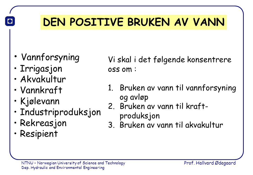 NTNU - Norwegian University of Science and Technology Dep. Hydraulic and Environmental Engineering Prof. Hallvard Ødegaard DEN POSITIVE BRUKEN AV VANN