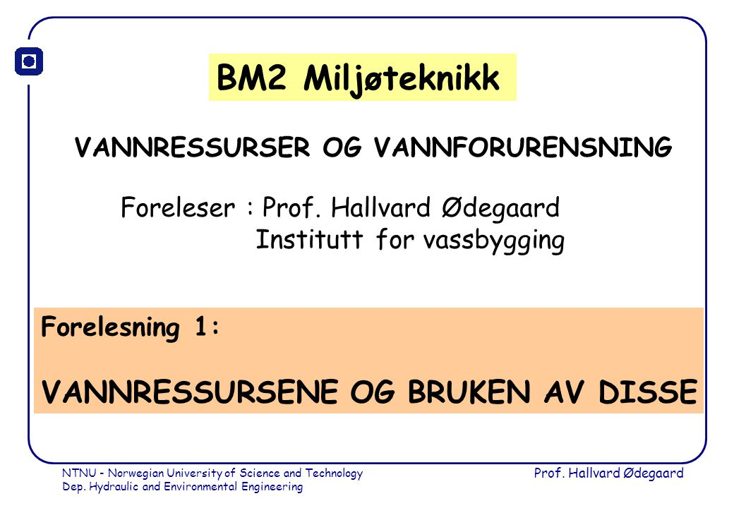 NTNU - Norwegian University of Science and Technology Dep. Hydraulic and Environmental Engineering Prof. Hallvard Ødegaard BM2 Miljøteknikk VANNRESSUR