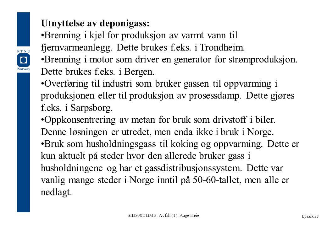 SIB5002 BM 2. Avfall (1). Aage Heie Lysark 28 Utnyttelse av deponigass: Brenning i kjel for produksjon av varmt vann til fjernvarmeanlegg. Dette bruke