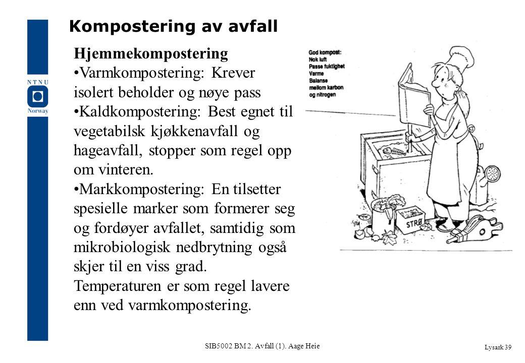SIB5002 BM 2. Avfall (1). Aage Heie Lysark 39 Kompostering av avfall Hjemmekompostering Varmkompostering: Krever isolert beholder og nøye pass Kaldkom