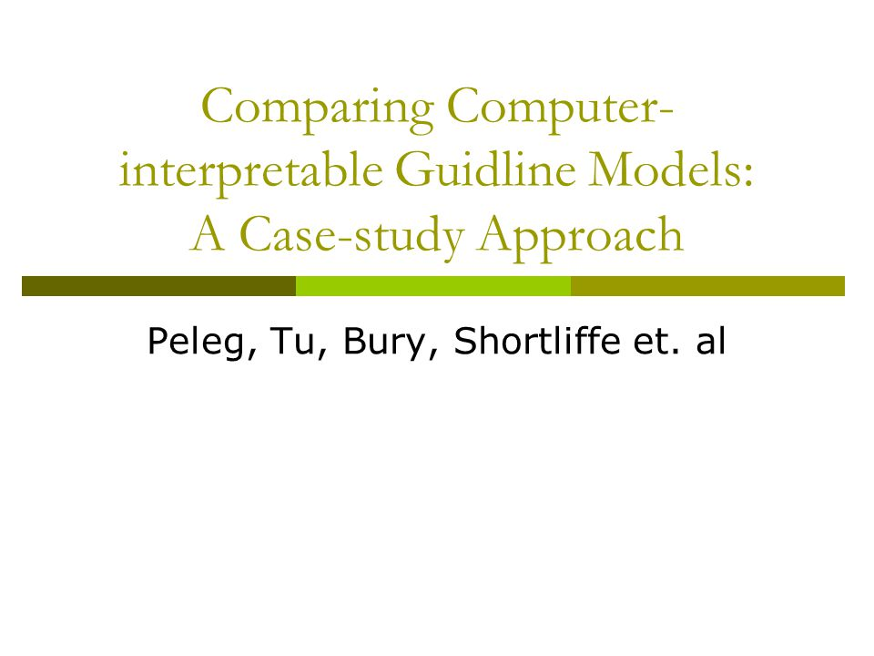 Comparing Computer- interpretable Guidline Models: A Case-study Approach Peleg, Tu, Bury, Shortliffe et.