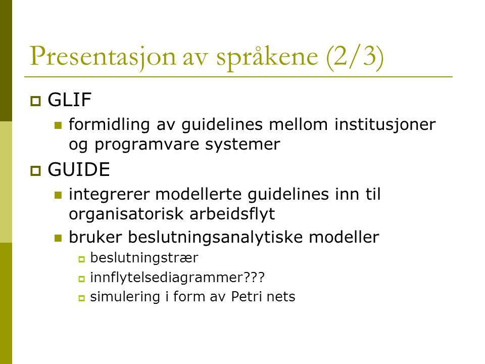 Presentasjon av språkene (2/3)  GLIF formidling av guidelines mellom institusjoner og programvare systemer  GUIDE integrerer modellerte guidelines inn til organisatorisk arbeidsflyt bruker beslutningsanalytiske modeller  beslutningstrær  innflytelsediagrammer??.