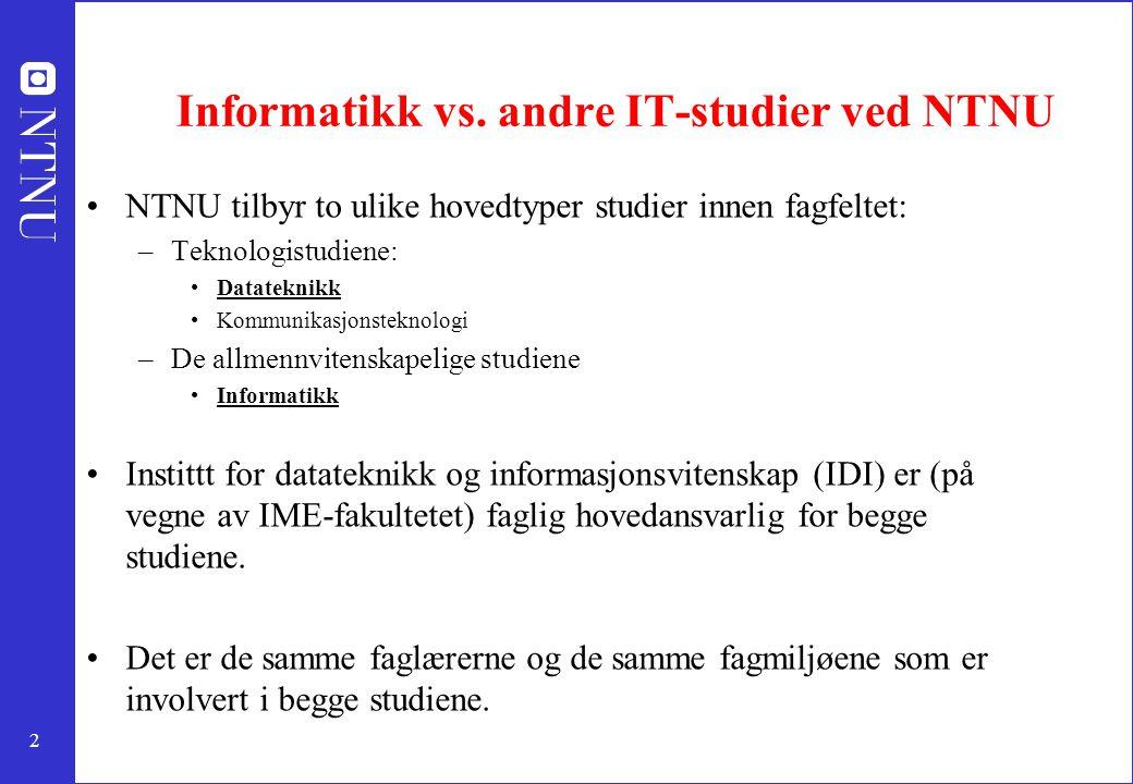 2 Informatikk vs. andre IT-studier ved NTNU NTNU tilbyr to ulike hovedtyper studier innen fagfeltet: –Teknologistudiene: Datateknikk Kommunikasjonstek