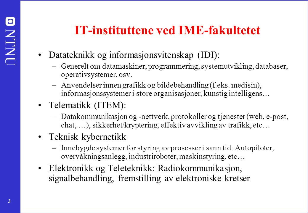 3 IT-instituttene ved IME-fakultetet Datateknikk og informasjonsvitenskap (IDI): –Generelt om datamaskiner, programmering, systemutvikling, databaser, operativsystemer, osv.